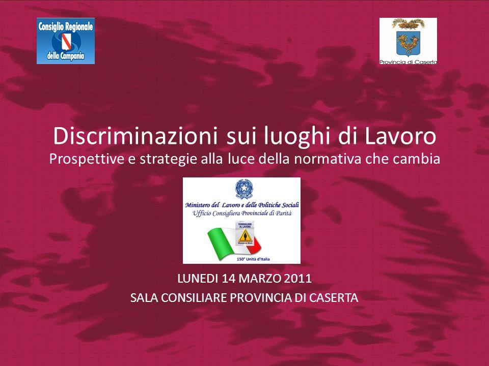 Discriminazioni sui luoghi di Lavoro LUNEDI 14 MARZO 2011 SALA CONSILIARE PROVINCIA DI CASERTA Prospettive e strategie alla luce della normativa che cambia