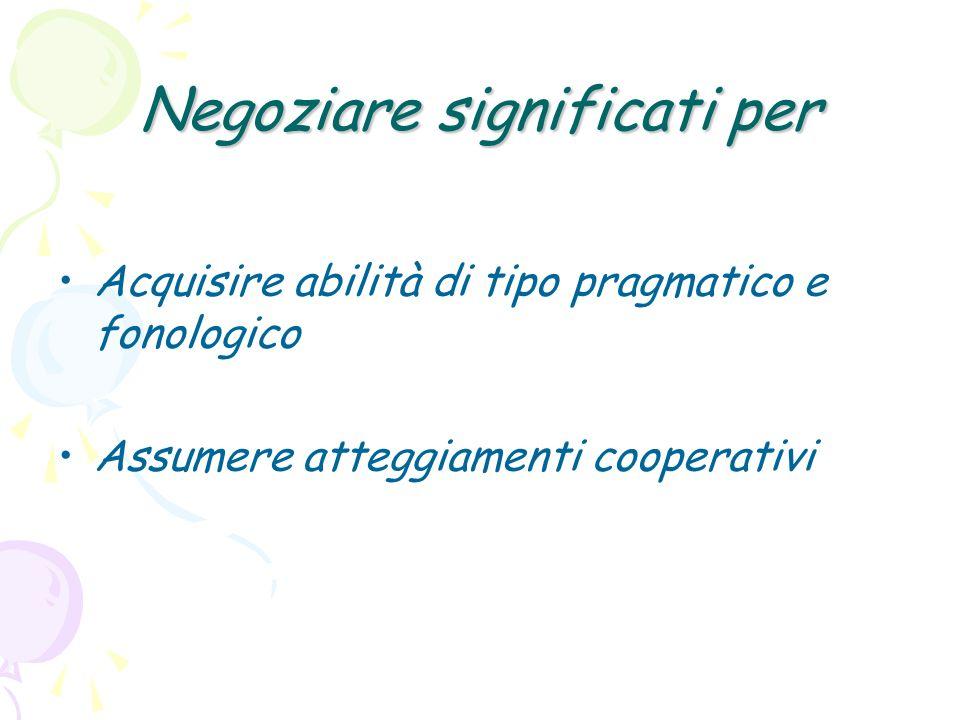Negoziare significati per Acquisire abilità di tipo pragmatico e fonologico Assumere atteggiamenti cooperativi