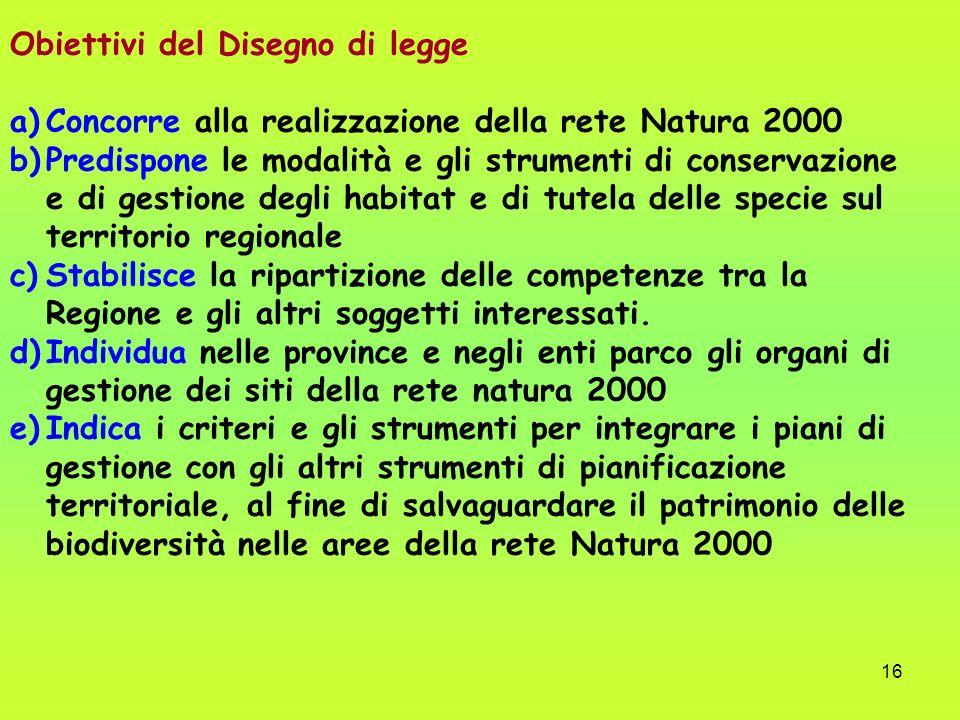 16 Obiettivi del Disegno di legge a)Concorre alla realizzazione della rete Natura 2000 b)Predispone le modalità e gli strumenti di conservazione e di