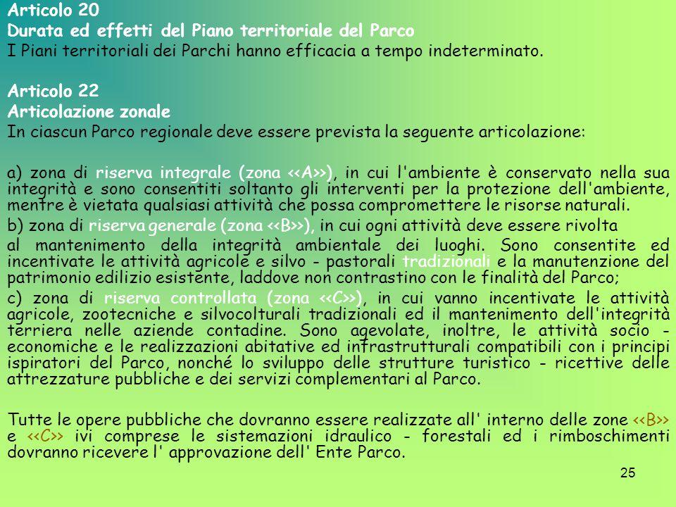 25 Articolo 20 Durata ed effetti del Piano territoriale del Parco I Piani territoriali dei Parchi hanno efficacia a tempo indeterminato. Articolo 22 A