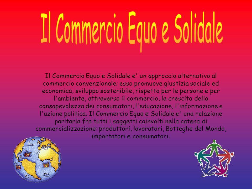 Il Commercio Equo e Solidale e' un approccio alternativo al commercio convenzionale; esso promuove giustizia sociale ed economica, sviluppo sostenibil