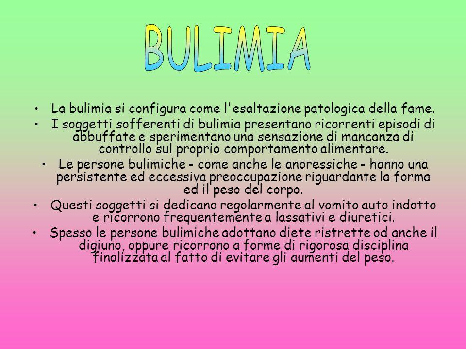 La bulimia si configura come l'esaltazione patologica della fame. I soggetti sofferenti di bulimia presentano ricorrenti episodi di abbuffate e sperim