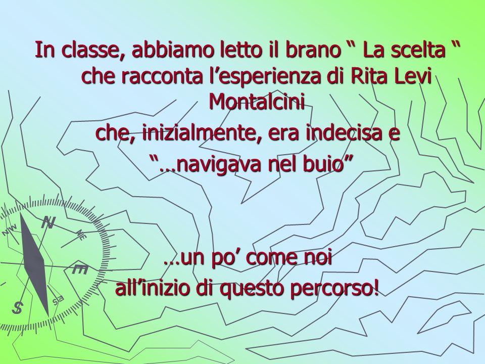 In classe, abbiamo letto il brano La scelta che racconta lesperienza di Rita Levi Montalcini che, inizialmente, era indecisa e …navigava nel buio …navigava nel buio …un po come noi allinizio di questo percorso!