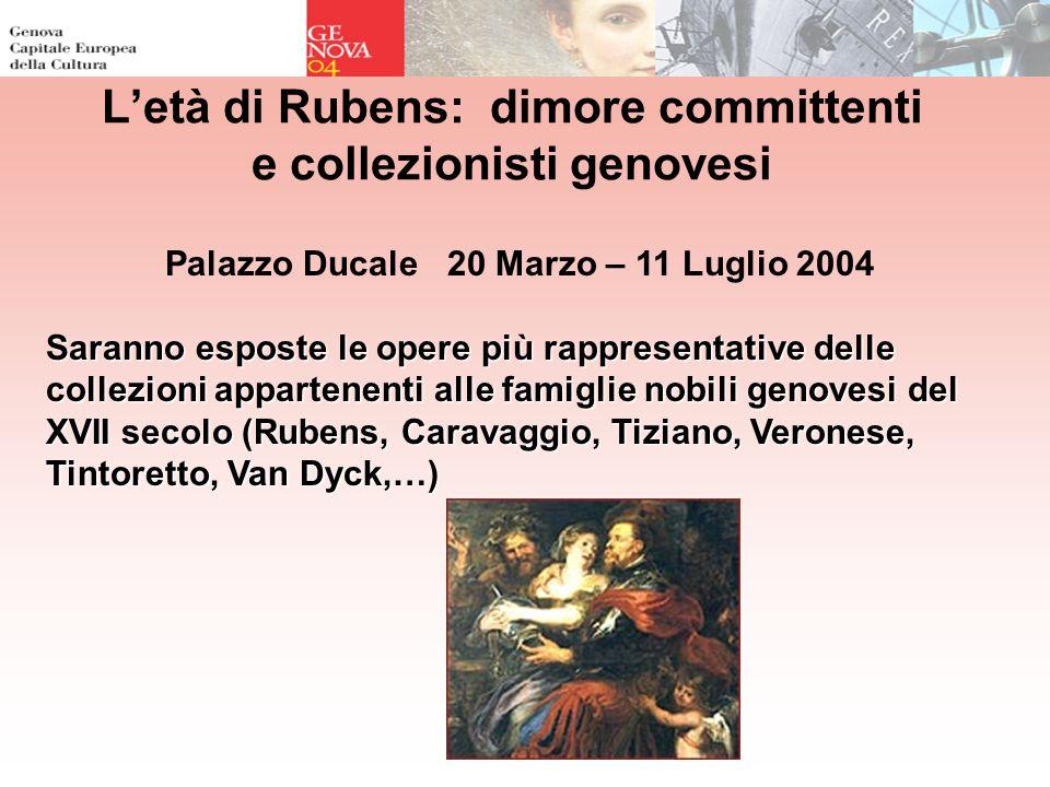 Letà di Rubens: dimore committenti e collezionisti genovesi Palazzo Ducale 20 Marzo – 11 Luglio 2004 Saranno esposte le opere più rappresentative delle collezioni appartenenti alle famiglie nobili genovesi del XVII secolo (Rubens, Caravaggio, Tiziano, Veronese, Tintoretto, Van Dyck,…)