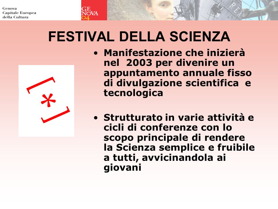 FESTIVAL DELLA SCIENZA Manifestazione che inizierà nel 2003 per divenire un appuntamento annuale fisso di divulgazione scientifica e tecnologica Strutturato in varie attività e cicli di conferenze con lo scopo principale di rendere la Scienza semplice e fruibile a tutti, avvicinandola ai giovani