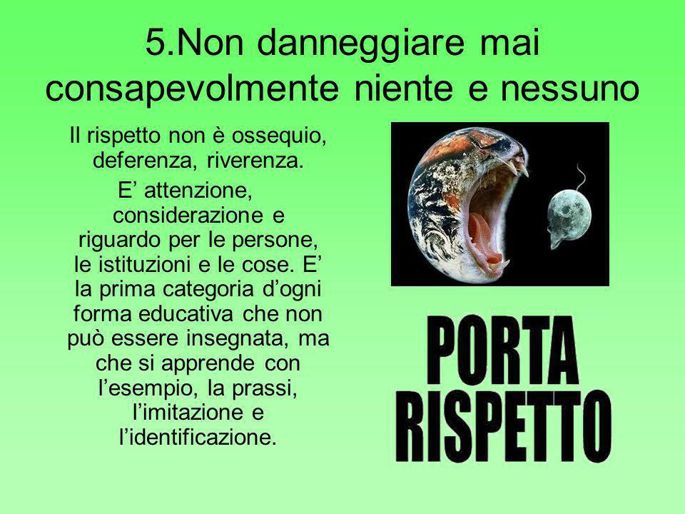 5.Non danneggiare mai consapevolmente niente e nessuno Il rispetto non è ossequio, deferenza, riverenza. E attenzione, considerazione e riguardo per l
