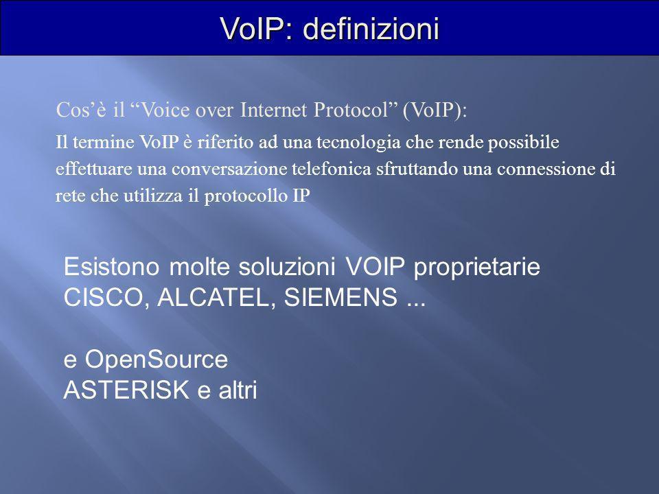 VoIP: definizioni Cosè il Voice over Internet Protocol (VoIP): Il termine VoIP è riferito ad una tecnologia che rende possibile effettuare una conversazione telefonica sfruttando una connessione di rete che utilizza il protocollo IP Esistono molte soluzioni VOIP proprietarie CISCO, ALCATEL, SIEMENS...