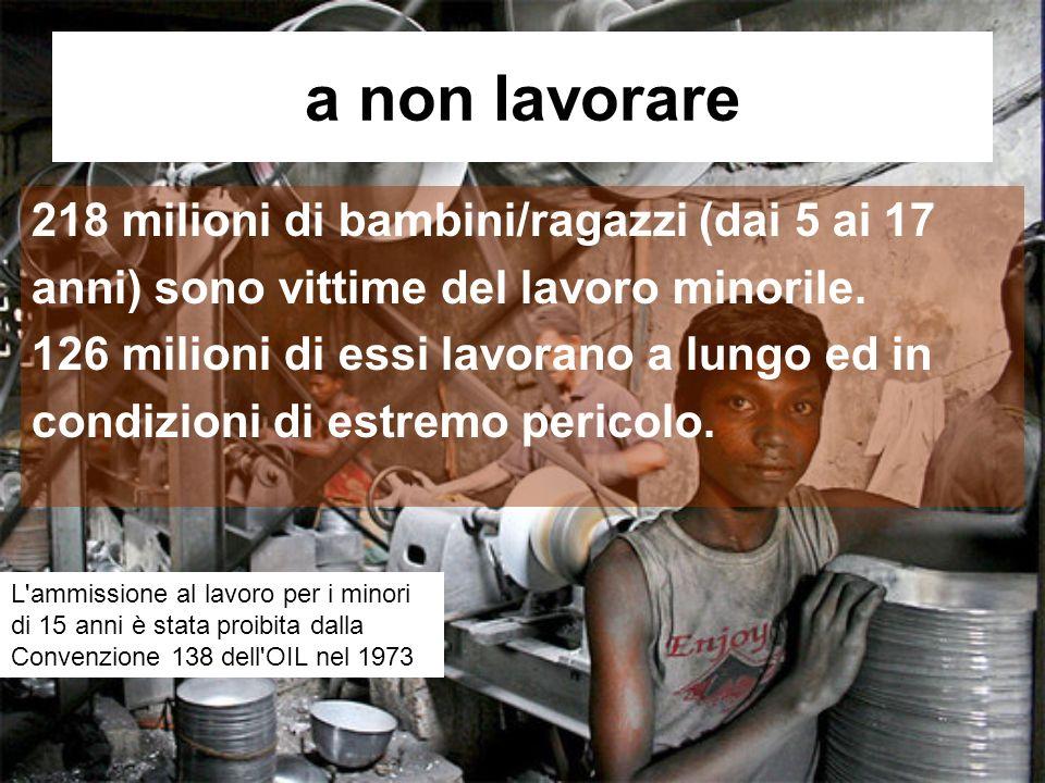 a non lavorare 218 milioni di bambini/ragazzi (dai 5 ai 17 anni) sono vittime del lavoro minorile.