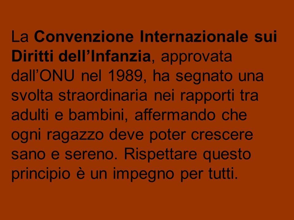 La Convenzione Internazionale sui Diritti dellInfanzia, approvata dallONU nel 1989, ha segnato una svolta straordinaria nei rapporti tra adulti e bambini, affermando che ogni ragazzo deve poter crescere sano e sereno.