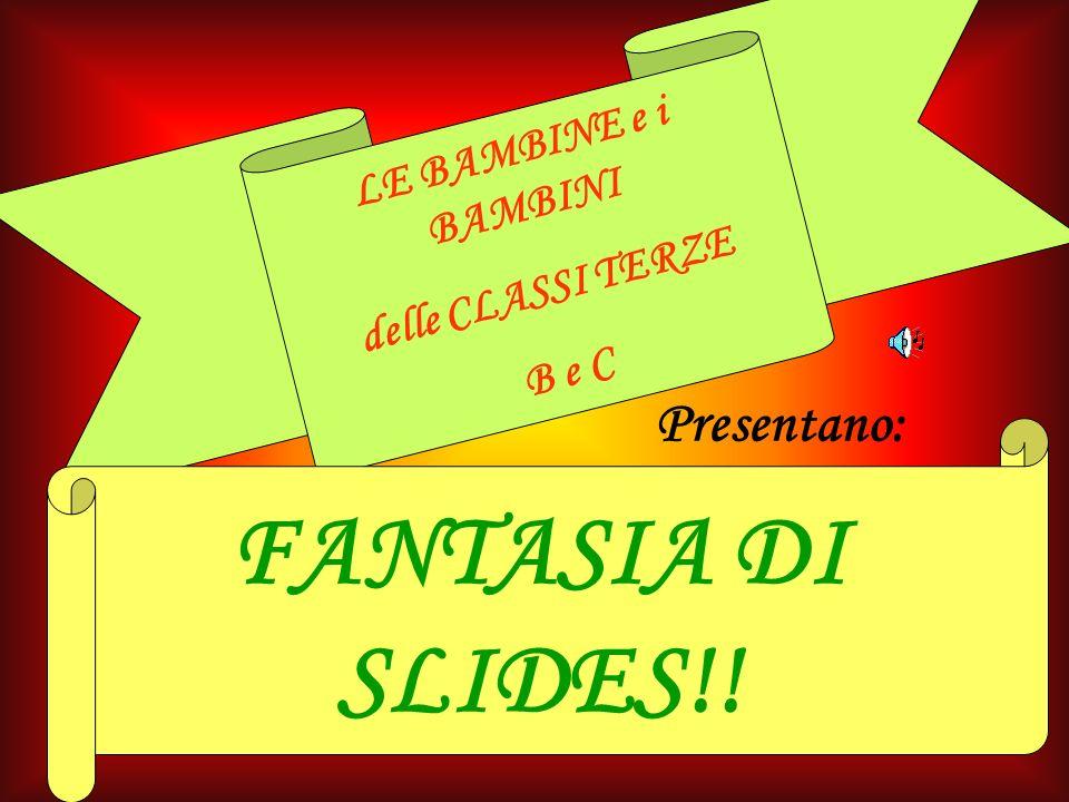 1 LE BAMBINE e i BAMBINI delle CLASSI TERZE B e C Presentano: FANTASIA DI SLIDES!!