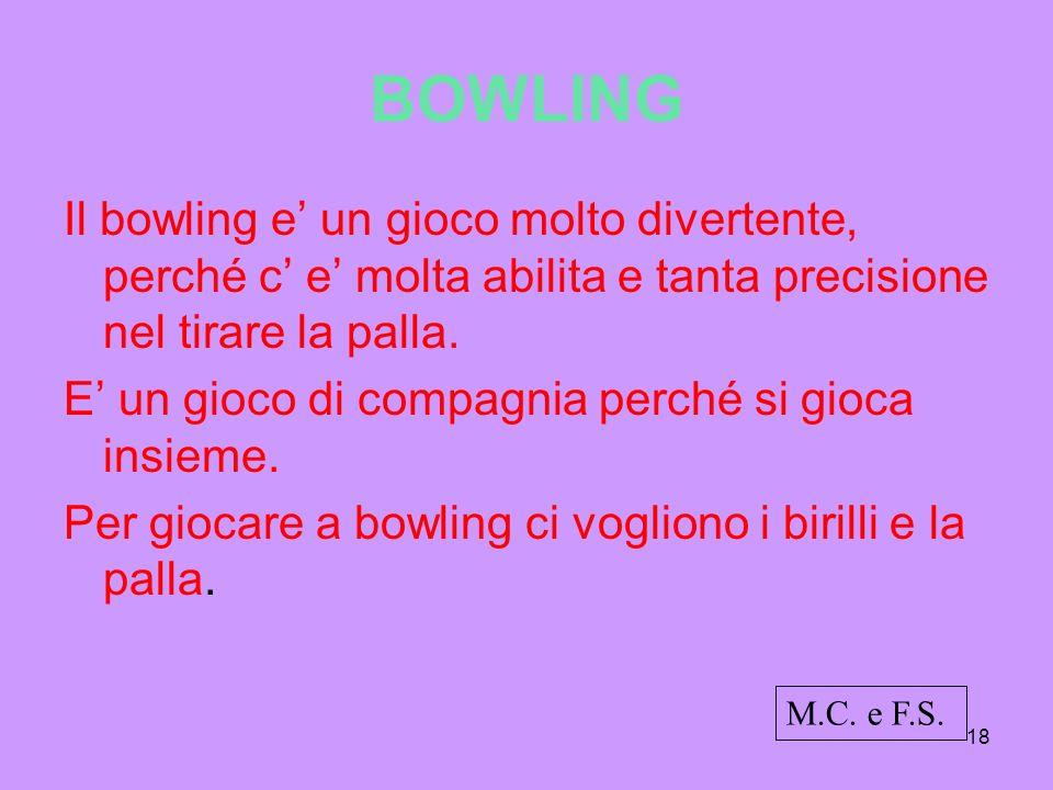 18 BOWLING Il bowling e un gioco molto divertente, perché c e molta abilita e tanta precisione nel tirare la palla. E un gioco di compagnia perché si