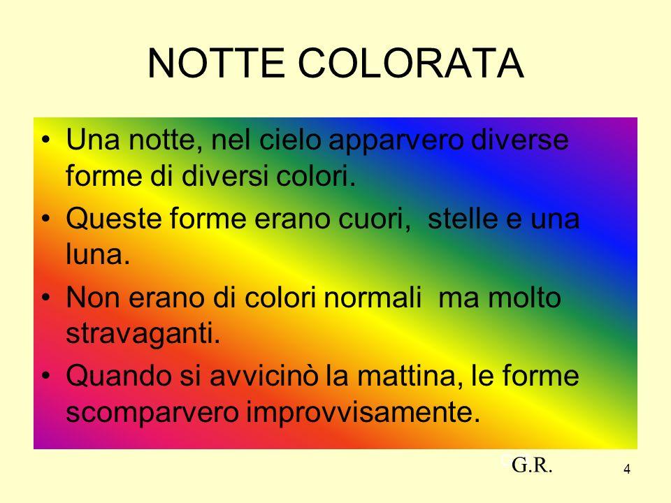 4 NOTTE COLORATA Una notte, nel cielo apparvero diverse forme di diversi colori. Queste forme erano cuori, stelle e una luna. Non erano di colori norm