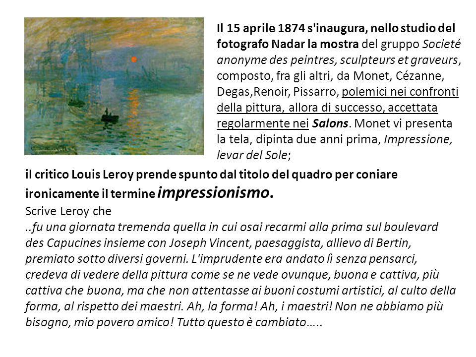 Il 15 aprile 1874 s inaugura, nello studio del fotografo Nadar la mostra del gruppo Societé anonyme des peintres, sculpteurs et graveurs, composto, fra gli altri, da Monet, Cézanne, Degas,Renoir, Pissarro, polemici nei confronti della pittura, allora di successo, accettata regolarmente nei Salons.