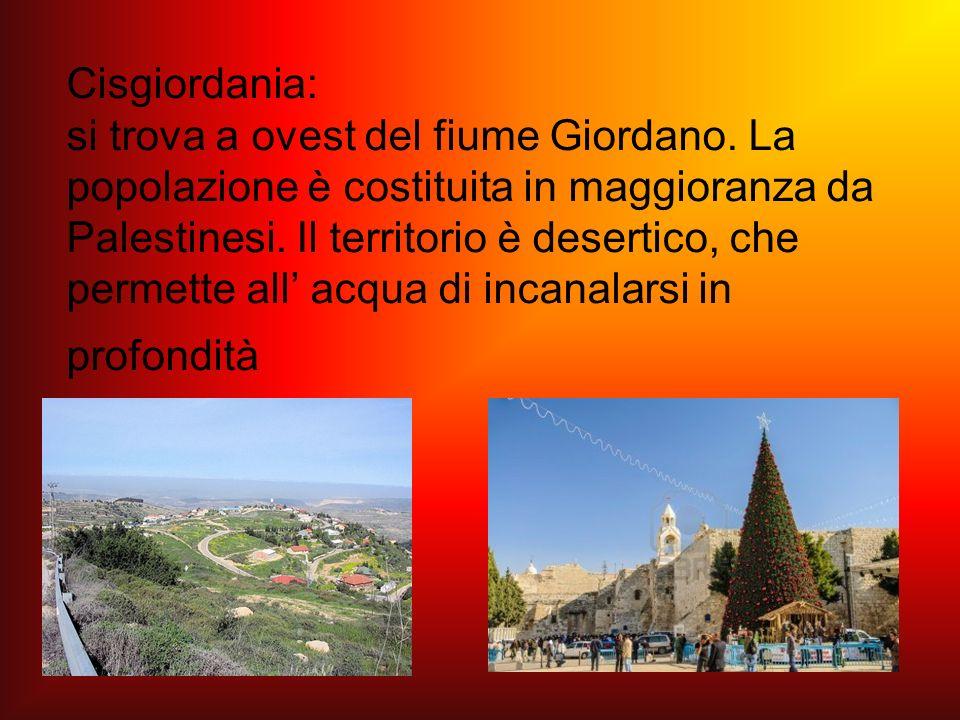 Cisgiordania: si trova a ovest del fiume Giordano. La popolazione è costituita in maggioranza da Palestinesi. Il territorio è desertico, che permette