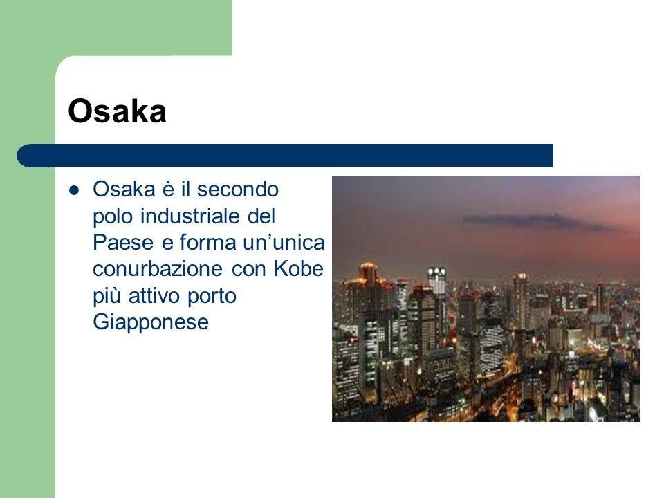 Osaka Osaka è il secondo polo industriale del Paese e forma ununica conurbazione con Kobe più attivo porto Giapponese