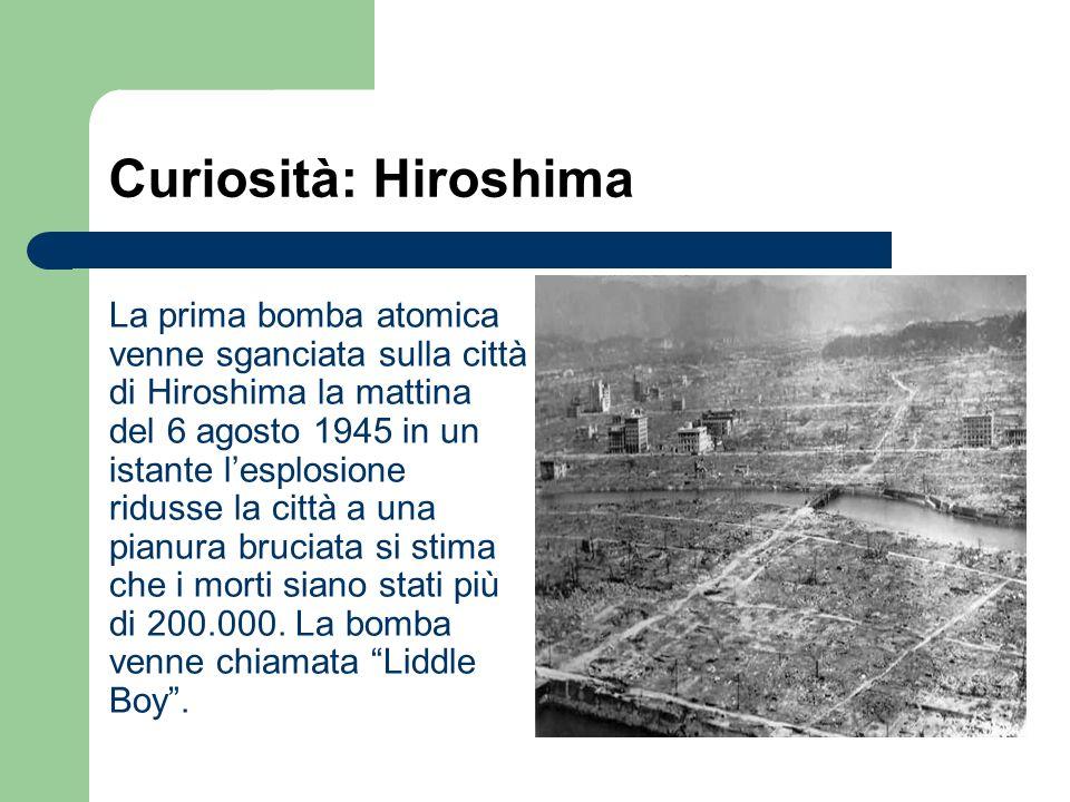 Curiosità: Hiroshima La prima bomba atomica venne sganciata sulla città di Hiroshima la mattina del 6 agosto 1945 in un istante lesplosione ridusse la