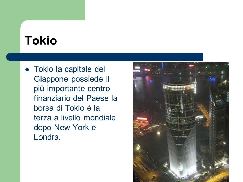 Tokio Tokio la capitale del Giappone possiede il più importante centro finanziario del Paese la borsa di Tokio è la terza a livello mondiale dopo New