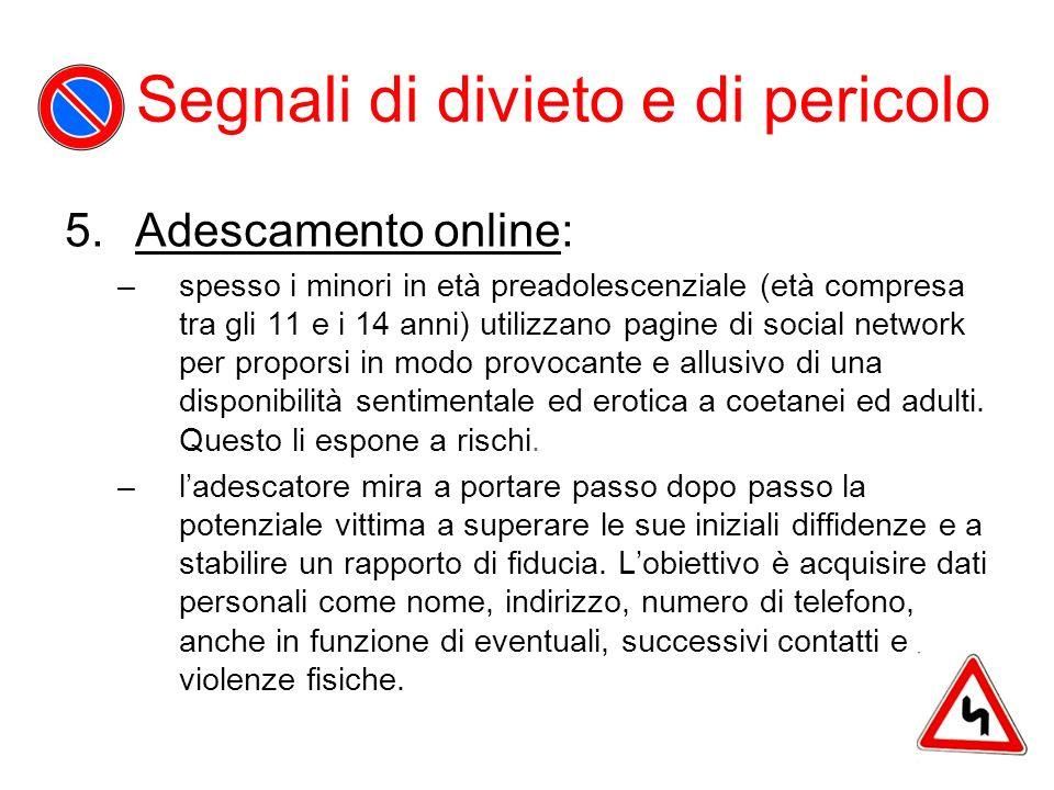 Segnali di divieto e di pericolo 5.Adescamento online: –spesso i minori in età preadolescenziale (età compresa tra gli 11 e i 14 anni) utilizzano pagi
