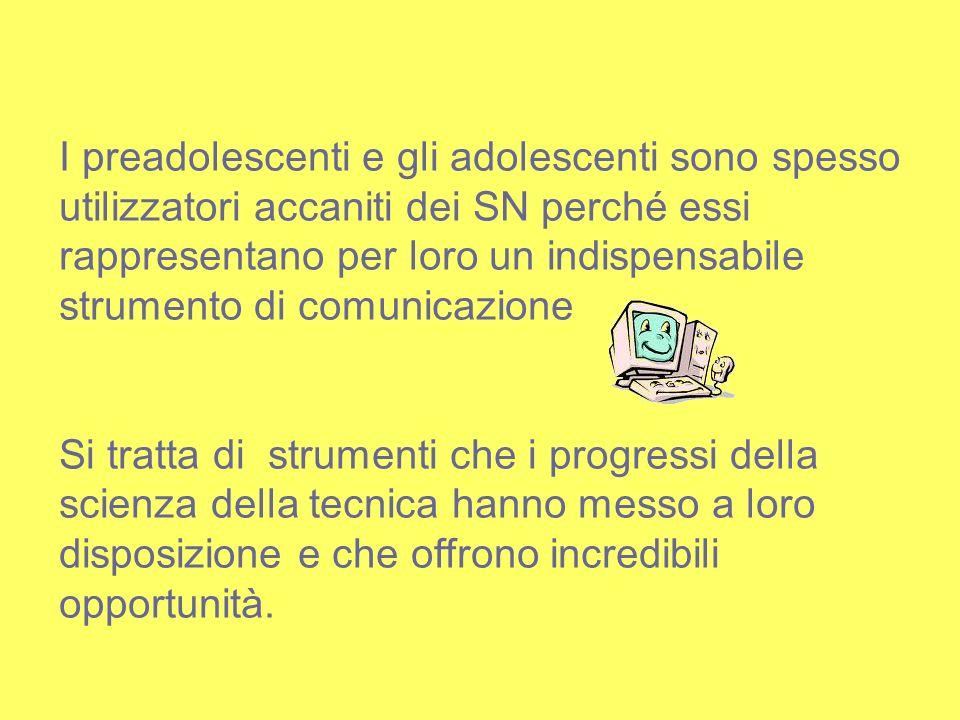 I preadolescenti e gli adolescenti sono spesso utilizzatori accaniti dei SN perché essi rappresentano per loro un indispensabile strumento di comunica