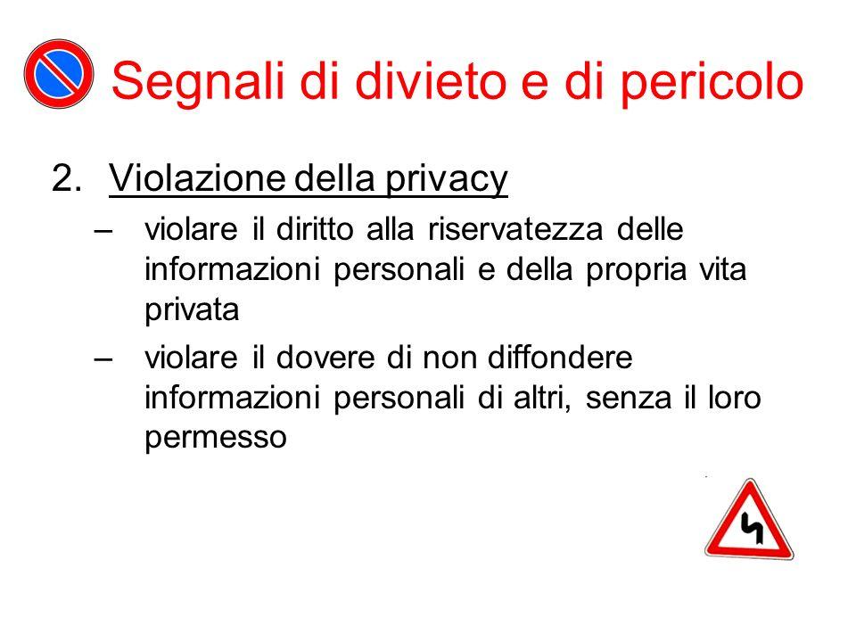Segnali di divieto e di pericolo 2.Violazione della privacy –violare il diritto alla riservatezza delle informazioni personali e della propria vita privata –violare il dovere di non diffondere informazioni personali di altri, senza il loro permesso