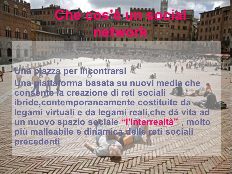 Una piazza per incontrarsi Una piattaforma basata su nuovi media che consente la creazione di reti sociali ibride,contemporaneamente costituite da legami virtuali e da legami reali,che dà vita ad un nuovo spazio sociale linterrealtà, molto più malleabile e dinamica delle reti sociali precedenti Che cos è un social network