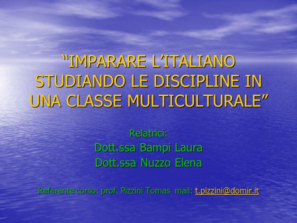 IMPARARE LITALIANO STUDIANDO LE DISCIPLINE IN UNA CLASSE MULTICULTURALE Relatrici: Dott.ssa Bampi Laura Dott.ssa Nuzzo Elena Referente corso: prof. Pi