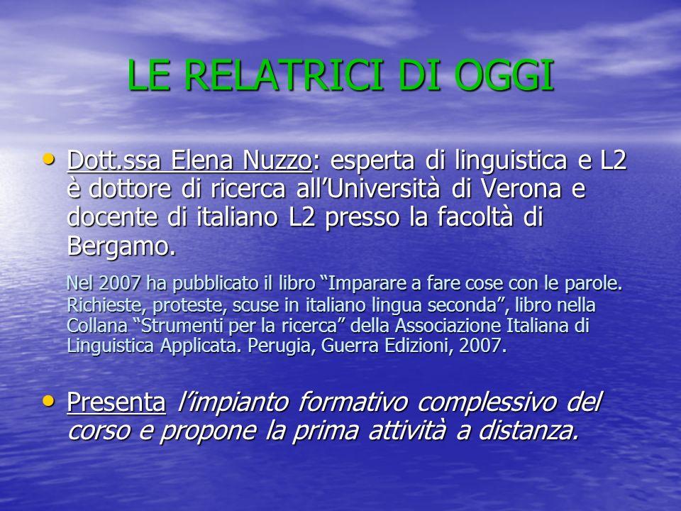 LE RELATRICI DI OGGI Dott.ssa Elena Nuzzo: esperta di linguistica e L2 è dottore di ricerca allUniversità di Verona e docente di italiano L2 presso la