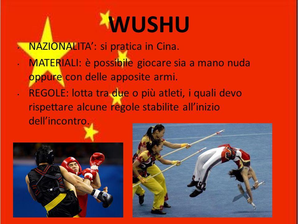 WUSHU NAZIONALITA: si pratica in Cina. MATERIALI: è possibile giocare sia a mano nuda oppure con delle apposite armi. REGOLE: lotta tra due o più atle