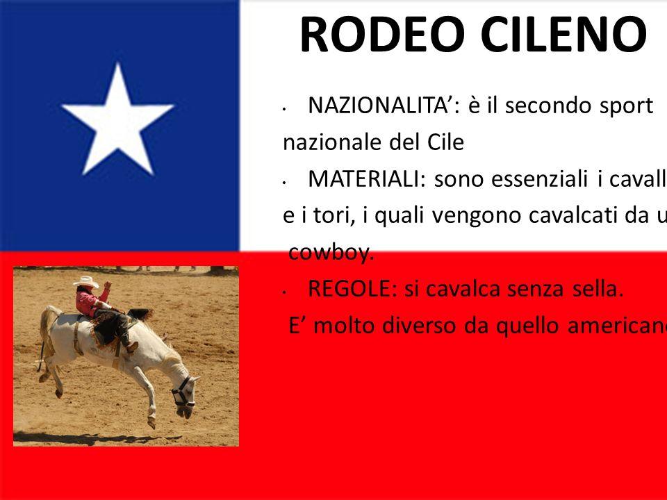RODEO CILENO NAZIONALITA: è il secondo sport nazionale del Cile MATERIALI: sono essenziali i cavalli e i tori, i quali vengono cavalcati da un cowboy.