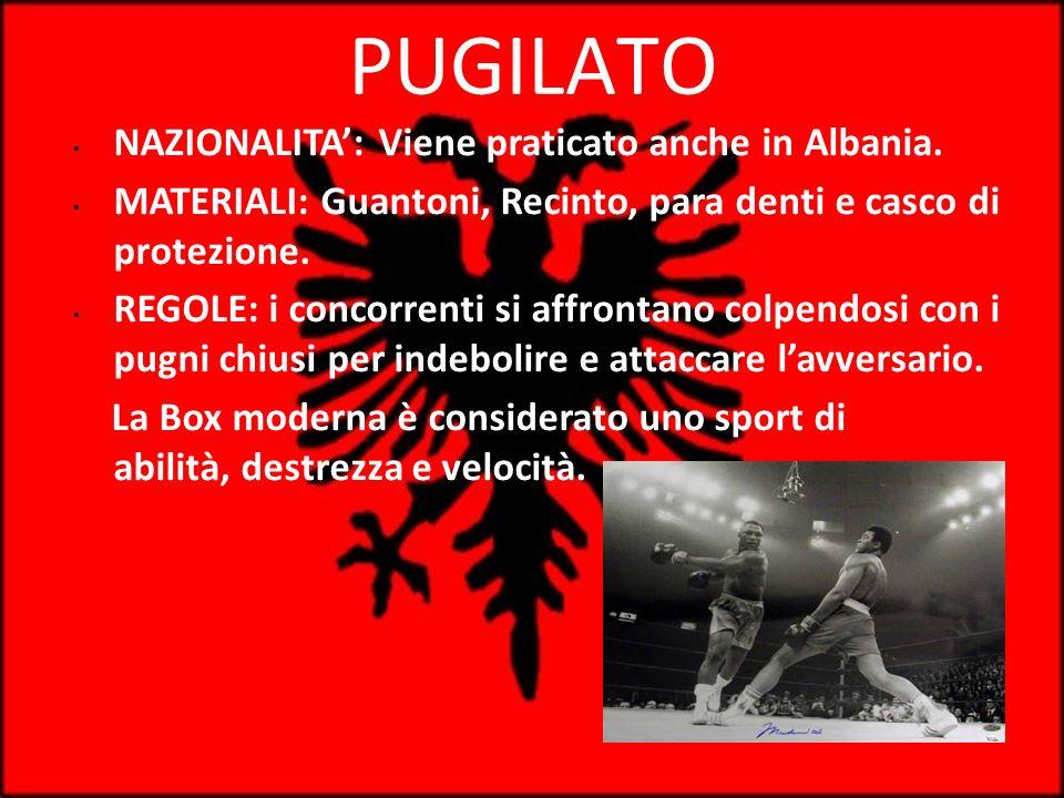 PUGILATO NAZIONALITA: Viene praticato anche in Albania. MATERIALI: Guantoni, Recinto, para denti e casco di protezione. REGOLE: i concorrenti si affro