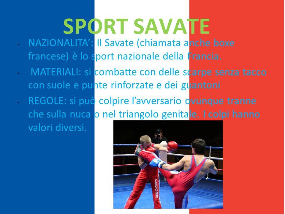 SPORT SAVATE NAZIONALITA: Il Savate (chiamata anche boxe francese) è lo sport nazionale della Francia. MATERIALI: si combatte con delle scarpe senza t