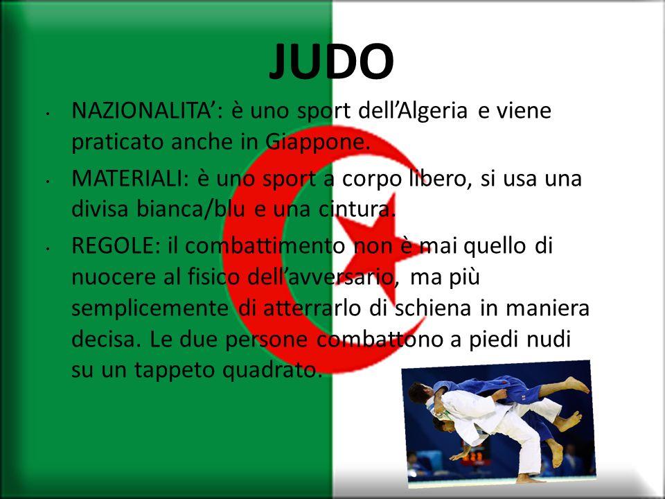 JUDO NAZIONALITA: è uno sport dellAlgeria e viene praticato anche in Giappone. MATERIALI: è uno sport a corpo libero, si usa una divisa bianca/blu e u
