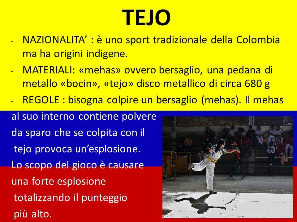 TEJO NAZIONALITA : è uno sport tradizionale della Colombia ma ha origini indigene. MATERIALI: «mehas» ovvero bersaglio, una pedana di metallo «bocin»,