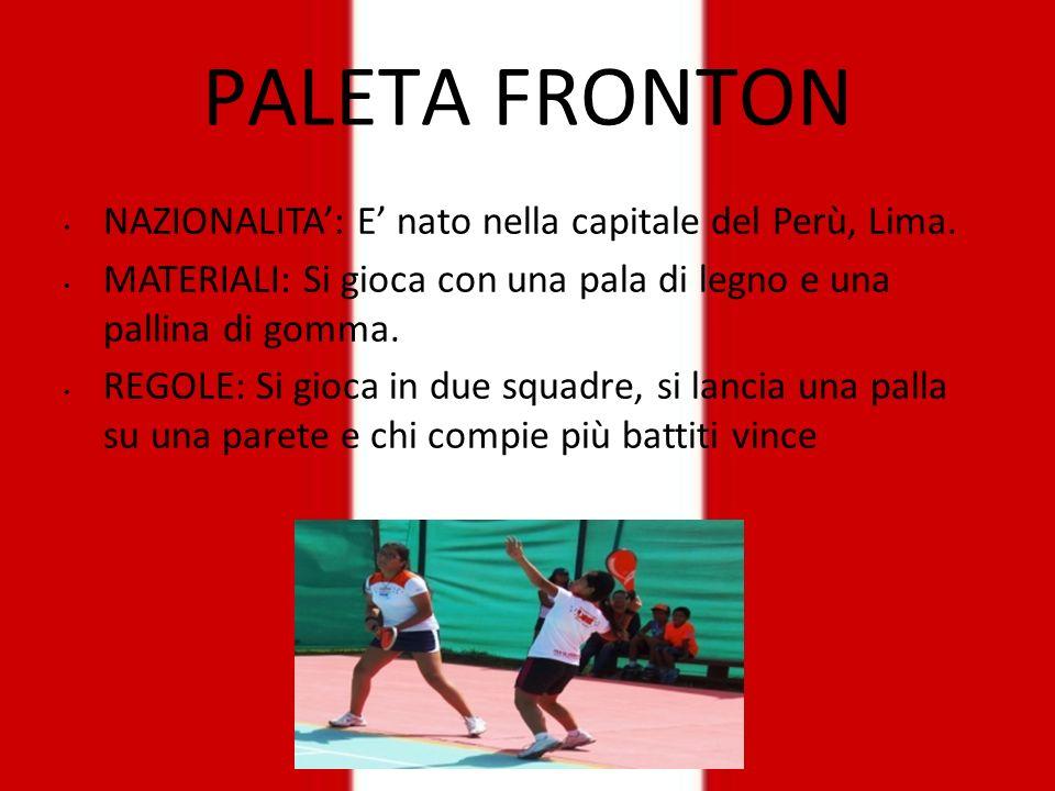 PALETA FRONTON NAZIONALITA: E nato nella capitale del Perù, Lima. MATERIALI: Si gioca con una pala di legno e una pallina di gomma. REGOLE: Si gioca i