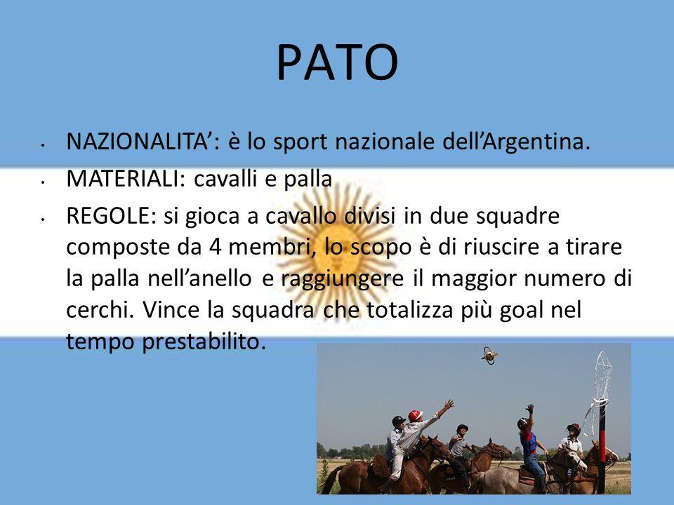 PATO NAZIONALITA: è lo sport nazionale dellArgentina. MATERIALI: cavalli e palla REGOLE: si gioca a cavallo divisi in due squadre composte da 4 membri