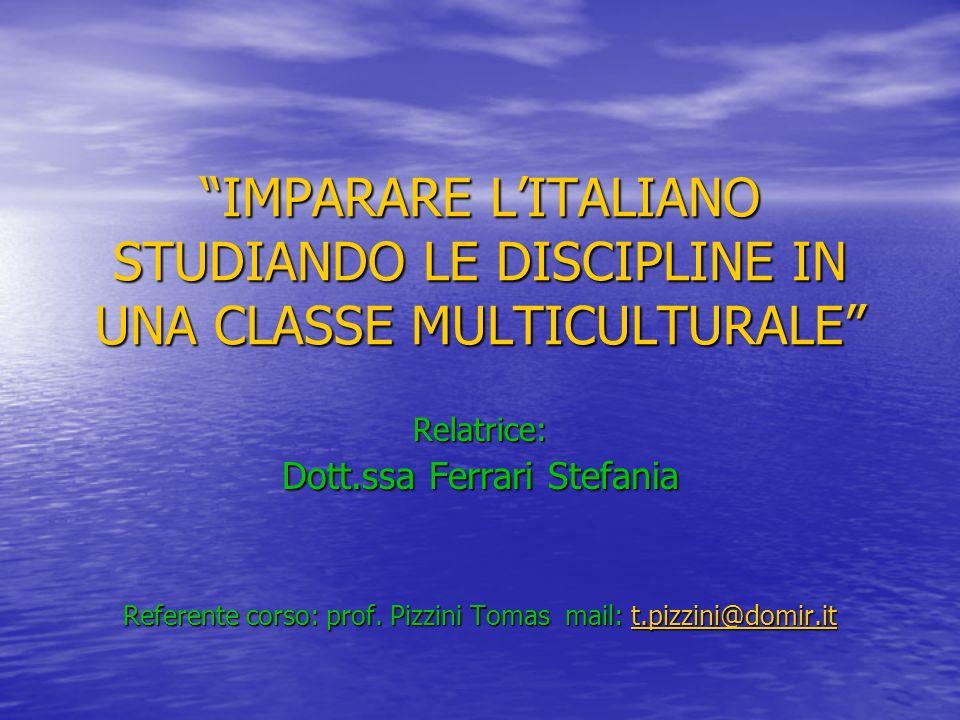 IMPARARE LITALIANO STUDIANDO LE DISCIPLINE IN UNA CLASSE MULTICULTURALE Relatrice: Dott.ssa Ferrari Stefania Referente corso: prof.