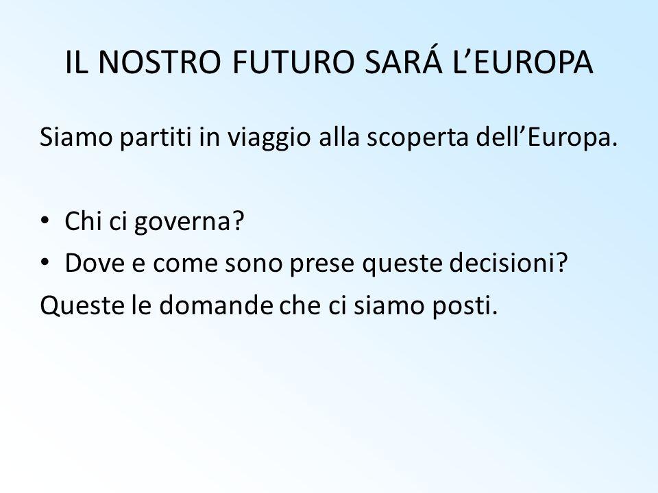 IL NOSTRO FUTURO SARÁ LEUROPA Siamo partiti in viaggio alla scoperta dellEuropa. Chi ci governa? Dove e come sono prese queste decisioni? Queste le do