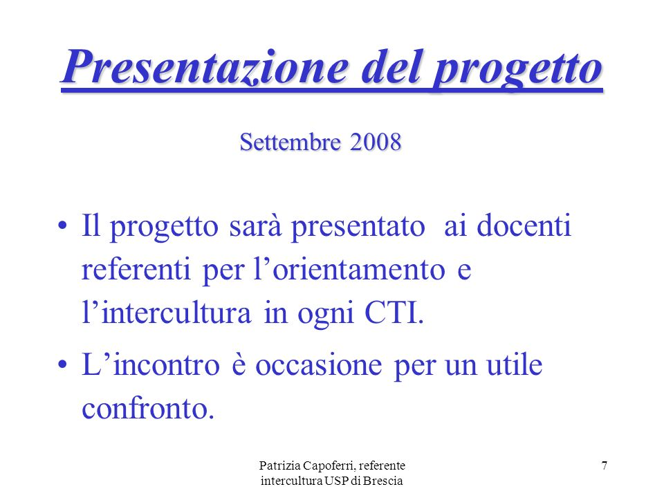 Patrizia Capoferri, referente intercultura USP di Brescia 7 Presentazione del progetto Il progetto sarà presentato ai docenti referenti per lorientame
