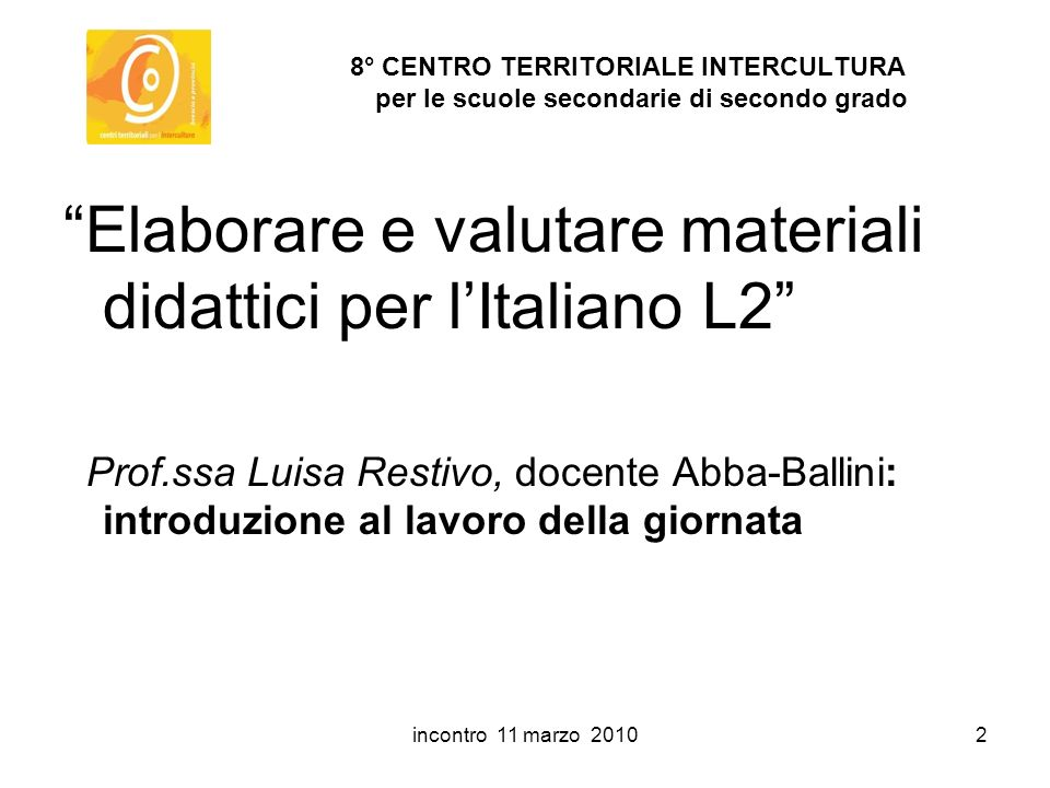 incontro 11 marzo 20103 8° CENTRO TERRITORIALE INTERCULTURA per le scuole secondarie di secondo grado Elaborare e valutare materiali didattici per lItaliano L2 Relatore Prof.