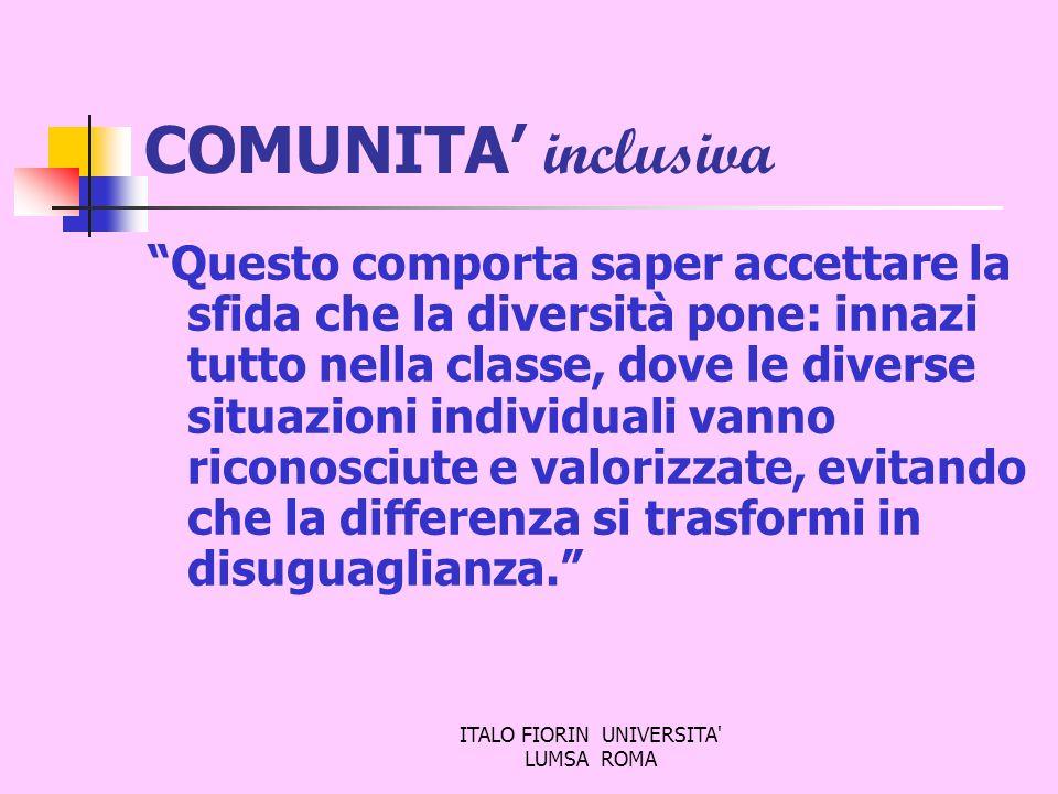 ITALO FIORIN UNIVERSITA' LUMSA ROMA COMUNITA inclusiva Questo comporta saper accettare la sfida che la diversità pone: innazi tutto nella classe, dove