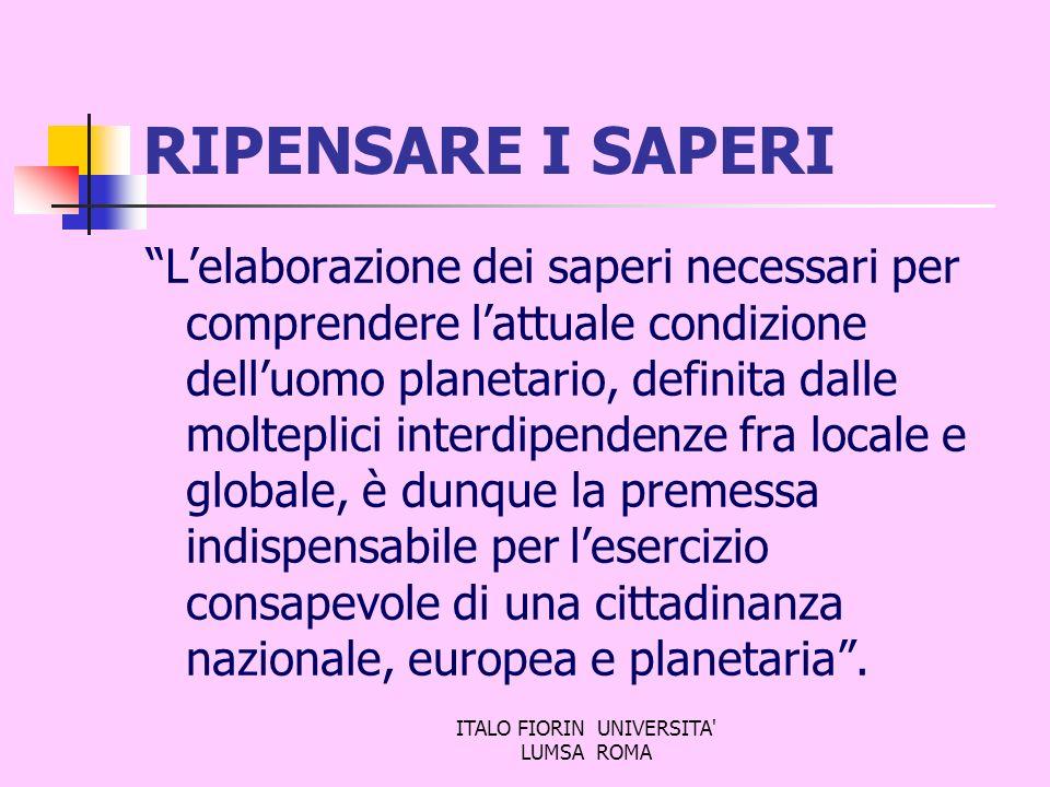 ITALO FIORIN UNIVERSITA' LUMSA ROMA RIPENSARE I SAPERI Lelaborazione dei saperi necessari per comprendere lattuale condizione delluomo planetario, def