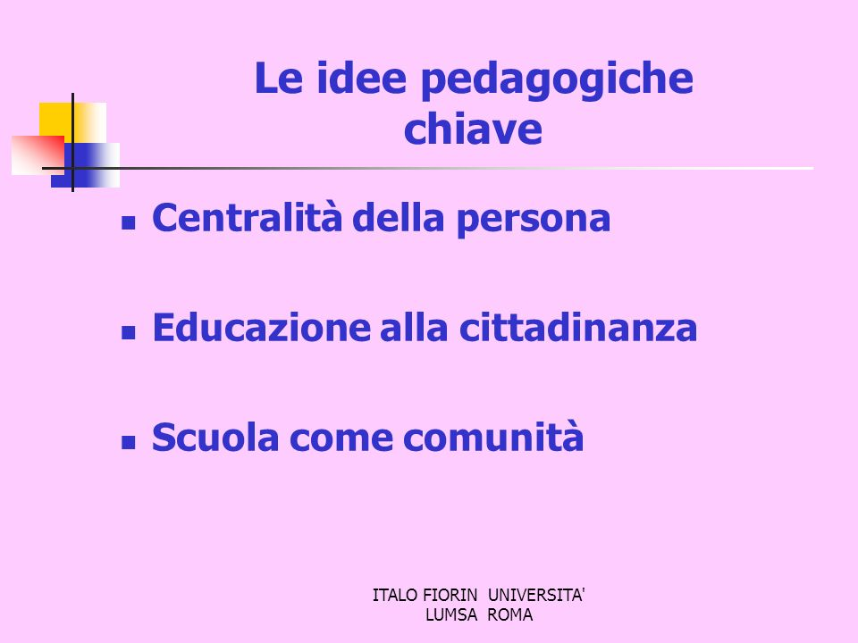ITALO FIORIN UNIVERSITA' LUMSA ROMA Le idee pedagogiche chiave Centralità della persona Educazione alla cittadinanza Scuola come comunità