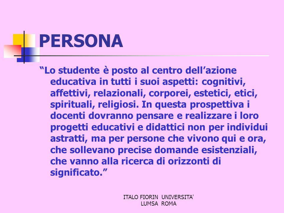 ITALO FIORIN UNIVERSITA' LUMSA ROMA PERSONA Lo studente è posto al centro dellazione educativa in tutti i suoi aspetti: cognitivi, affettivi, relazion