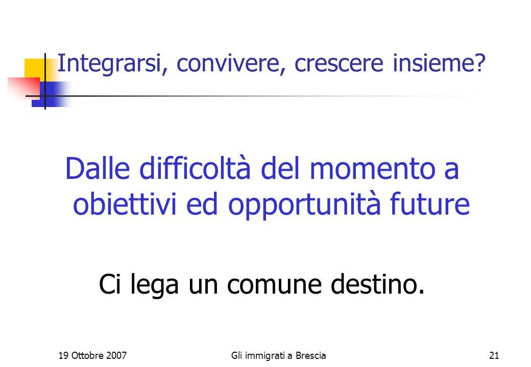 19 Ottobre 2007Gli immigrati a Brescia21 Integrarsi, convivere, crescere insieme.