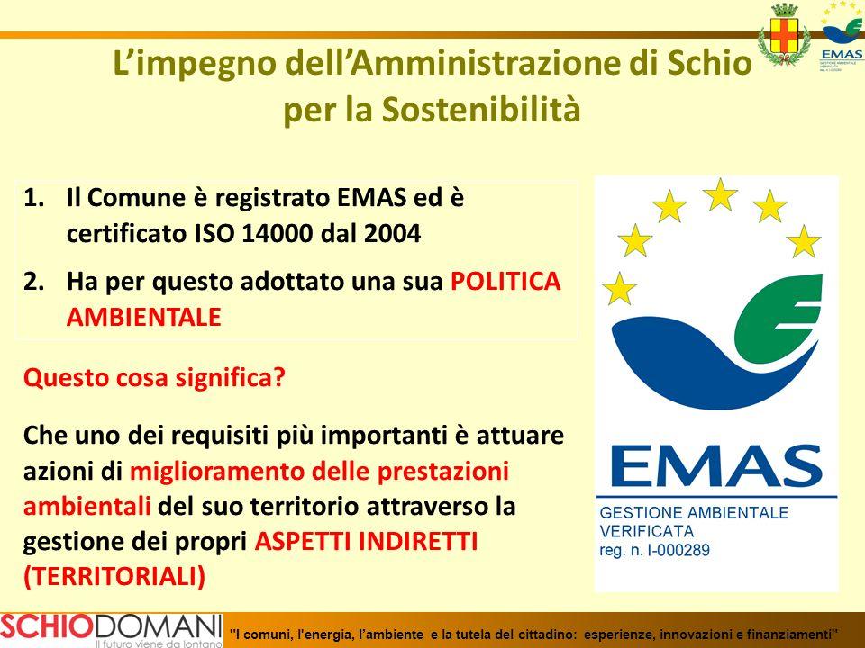 Limpegno dellAmministrazione di Schio per la Sostenibilità 1.Il Comune è registrato EMAS ed è certificato ISO 14000 dal 2004 2.Ha per questo adottato