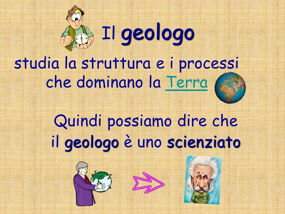 geologo Il geologo Quindi possiamo dire che geologoscienziato il geologo è uno scienziato studia la struttura e i processi che dominano la TerraTerra