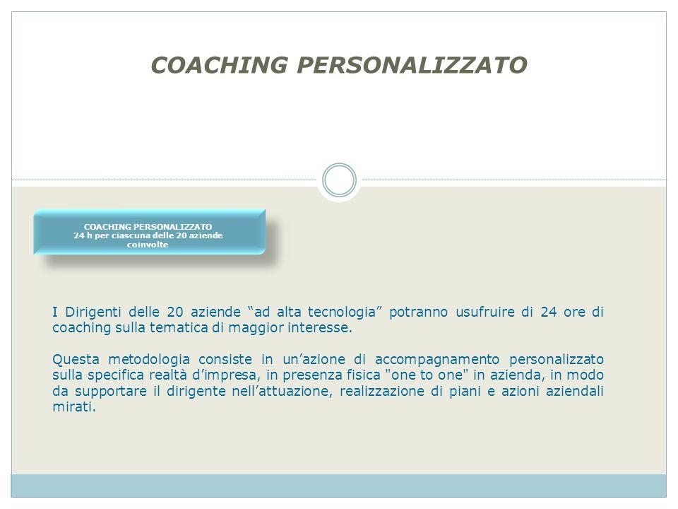 COACHING PERSONALIZZATO 24 h per ciascuna delle 20 aziende coinvolte I Dirigenti delle 20 aziende ad alta tecnologia potranno usufruire di 24 ore di coaching sulla tematica di maggior interesse.