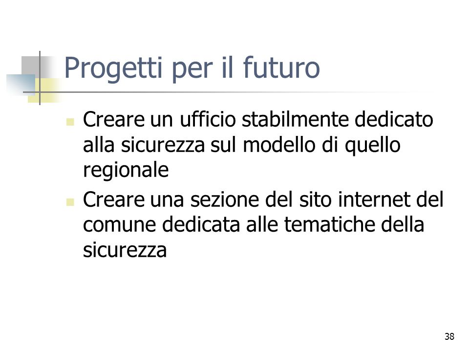 38 Progetti per il futuro Creare un ufficio stabilmente dedicato alla sicurezza sul modello di quello regionale Creare una sezione del sito internet del comune dedicata alle tematiche della sicurezza