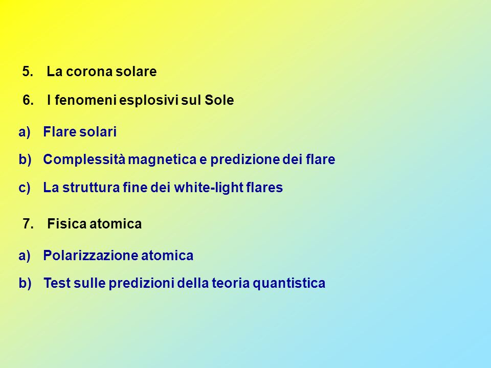 5.La corona solare a)Flare solari b)Complessità magnetica e predizione dei flare c)La struttura fine dei white-light flares 6.I fenomeni esplosivi sul Sole 7.Fisica atomica a)Polarizzazione atomica b)Test sulle predizioni della teoria quantistica