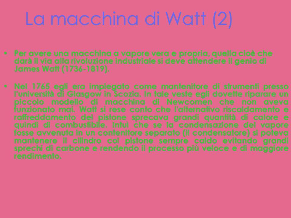 La macchina di Watt La macchina di Watt (1765). In essa la condensazione del vapore avviene in un contenitore separato (il condensatore) che permette